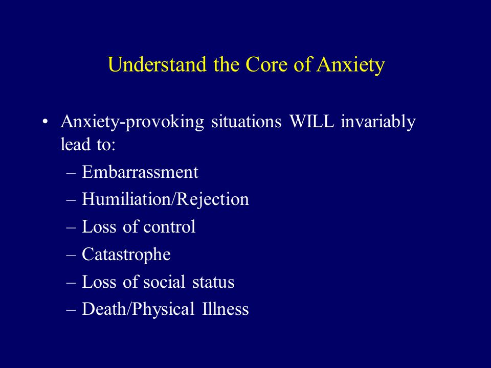 Understand the Core of Anxiety Anxiety-provoking situations WILL invariably lead to: –Embarrassment –Humiliation/Rejection –Loss of control –Catastrop