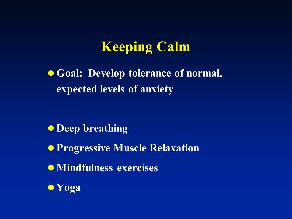 Keeping Calm Goal: Develop tolerance of normal, expected levels of anxiety Deep breathing Progressive Muscle Relaxation Mindfulness exercises Yoga