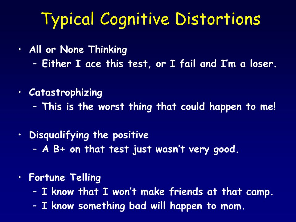 Typical Cognitive Distortions All or None Thinking –Either I ace this test, or I fail and I'm a loser. Catastrophizing –This is the worst thing that c