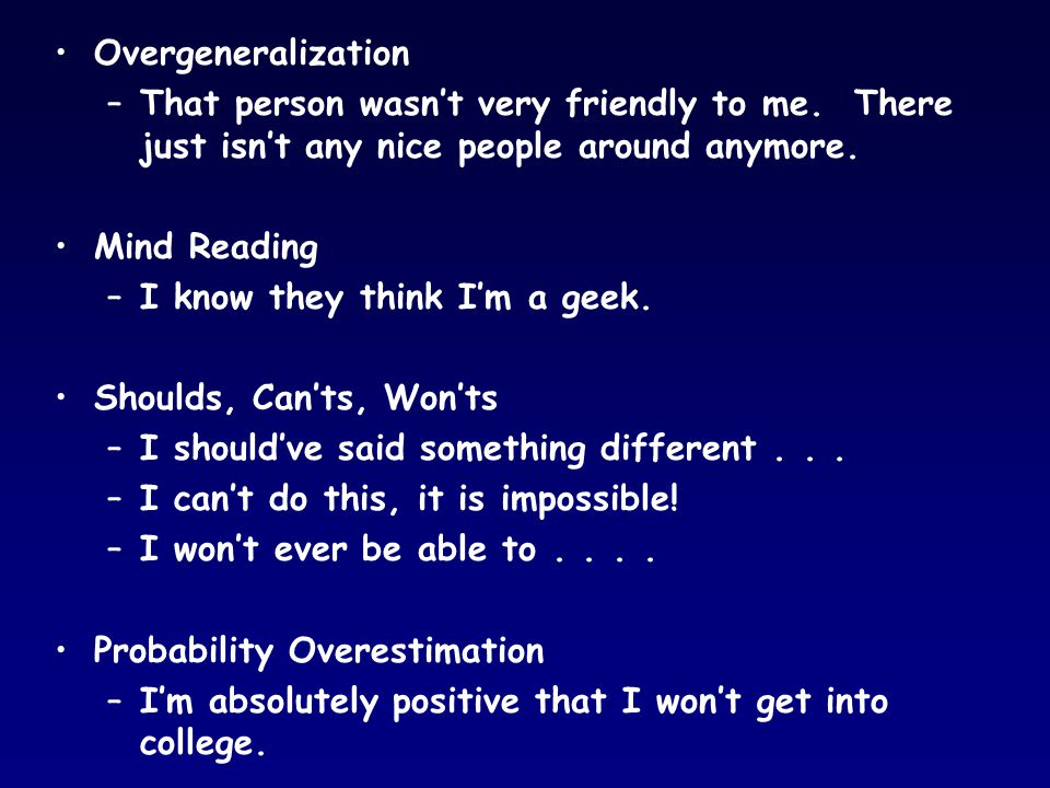 Overgeneralization –That person wasn't very friendly to me. There just isn't any nice people around anymore. Mind Reading –I know they think I'm a gee