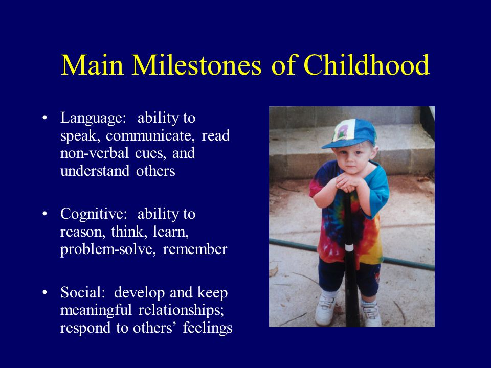 Main Milestones of Childhood Language: ability to speak, communicate, read non-verbal cues, and understand others Cognitive: ability to reason, think,