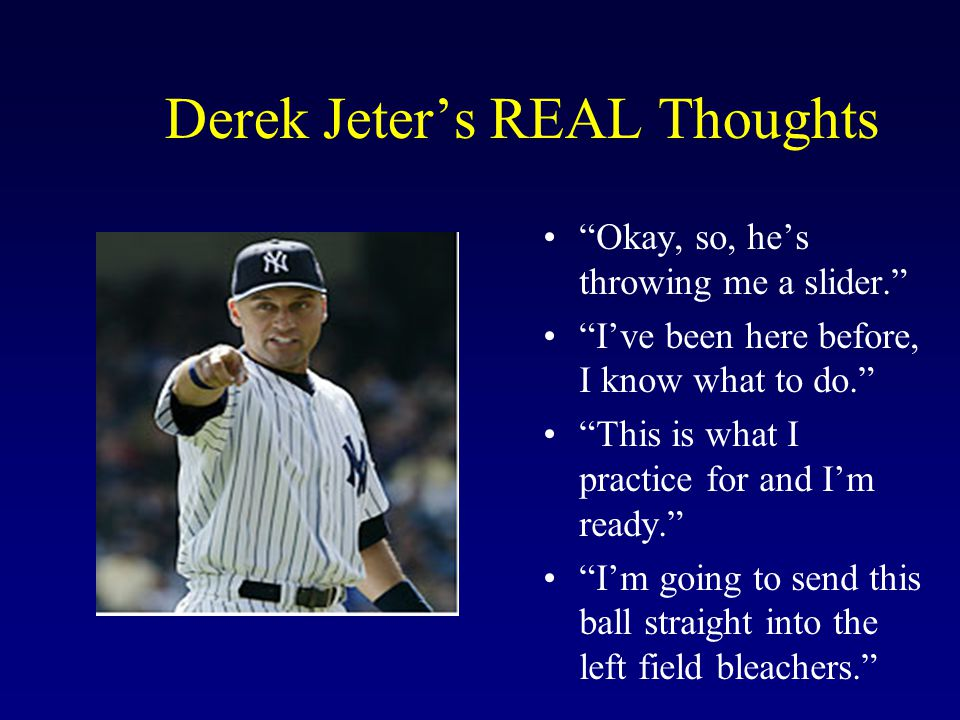 "Derek Jeter's REAL Thoughts ""Okay, so, he's throwing me a slider."" ""I've been here before, I know what to do."" ""This is what I practice for and I'm re"