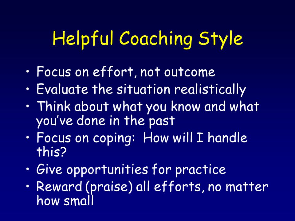 Helpful Coaching Style Focus on effort, not outcome Evaluate the situation realistically Think about what you know and what you've done in the past Fo