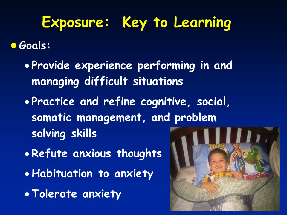 Exposure: Key to Learning Goals:  Provide experience performing in and managing difficult situations  Practice and refine cognitive, social, somatic