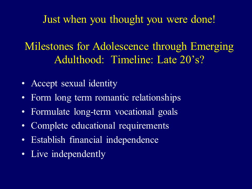 Just when you thought you were done! Milestones for Adolescence through Emerging Adulthood: Timeline: Late 20's? Accept sexual identity Form long term
