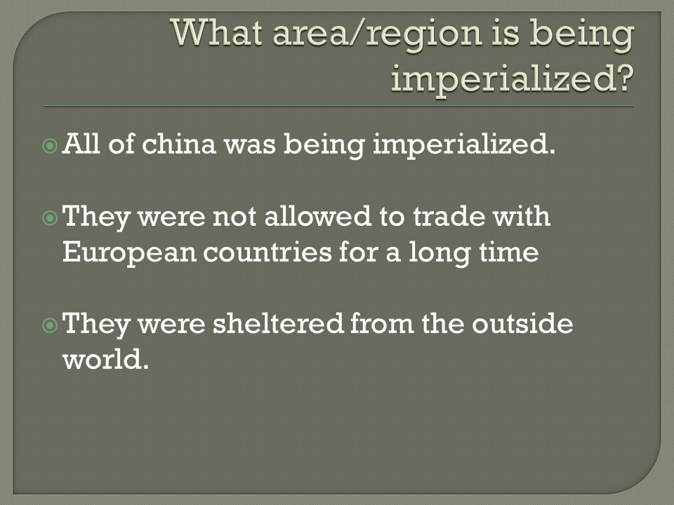  All of china was being imperialized.  They were not allowed to trade with European countries for a long time  They were sheltered from the outside