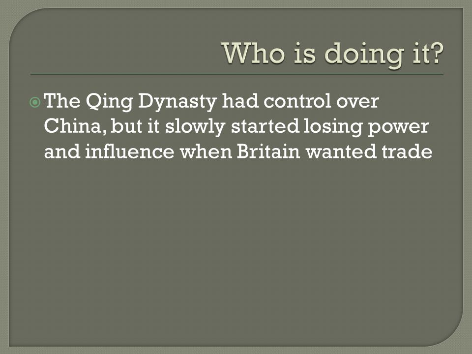  The Qing Dynasty had control over China, but it slowly started losing power and influence when Britain wanted trade