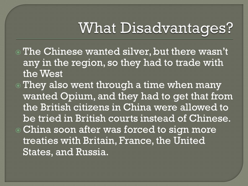  The Chinese wanted silver, but there wasn't any in the region, so they had to trade with the West  They also went through a time when many wanted Opium, and they had to get that from the British citizens in China were allowed to be tried in British courts instead of Chinese.