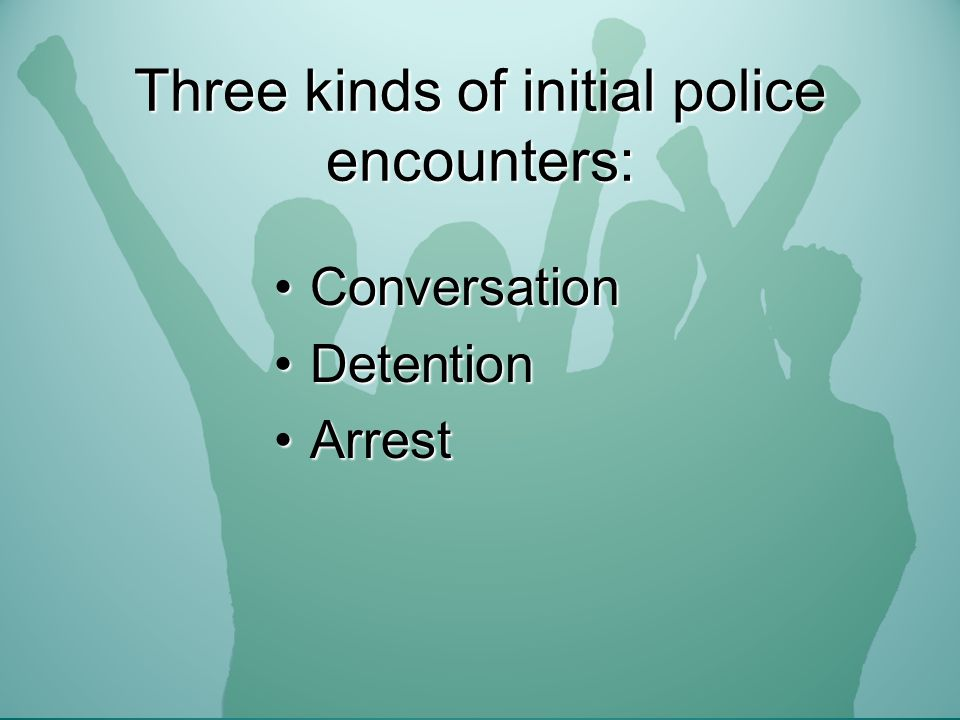 Three kinds of initial police encounters: ConversationConversation DetentionDetention ArrestArrest