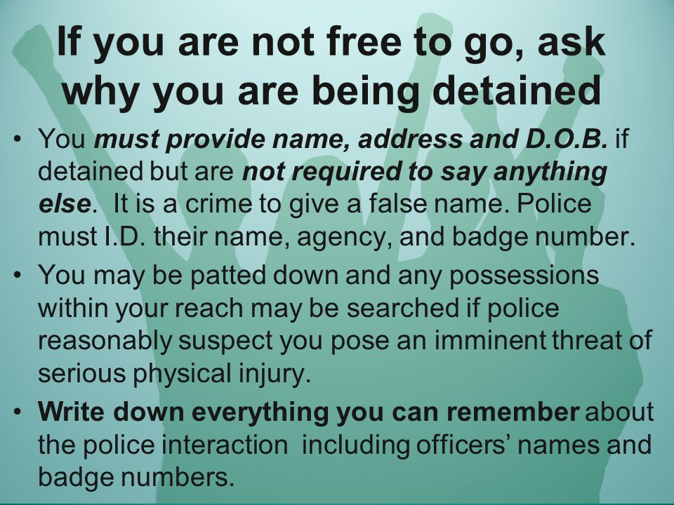 If you are not free to go, ask why you are being detained You must provide name, address and D.O.B.