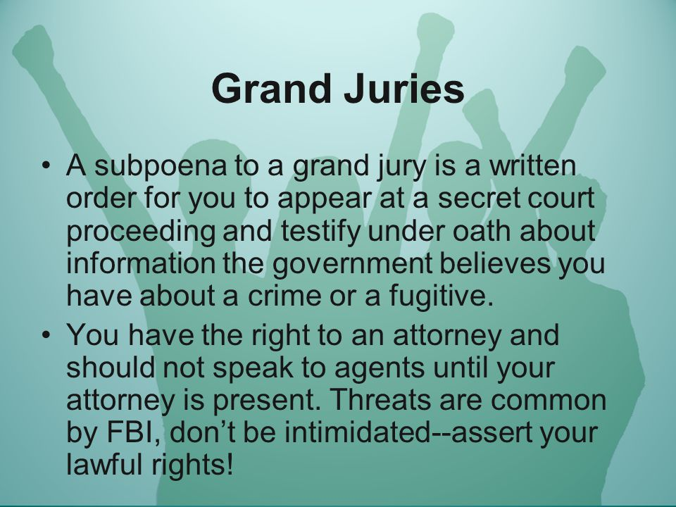 Grand Juries A subpoena to a grand jury is a written order for you to appear at a secret court proceeding and testify under oath about information the government believes you have about a crime or a fugitive.