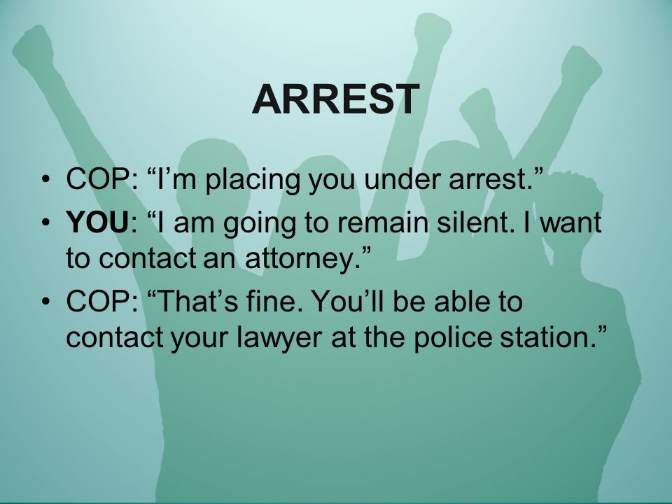 ARREST COP: I'm placing you under arrest. YOU: I am going to remain silent.
