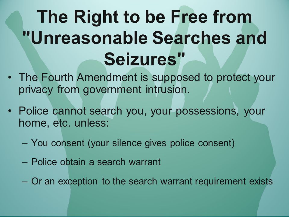 The Right to be Free from Unreasonable Searches and Seizures Without a warrant, police or government agents may not search your home or office without your consent, and you have the right to refuse to let them in.