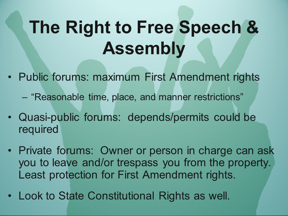 The Right to Free Speech & Assembly Public forums: maximum First Amendment rights – Reasonable time, place, and manner restrictions Quasi-public forums: depends/permits could be required Private forums: Owner or person in charge can ask you to leave and/or trespass you from the property.