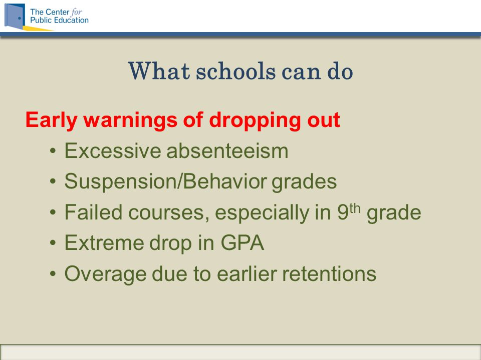 What schools can do Early warnings of dropping out Excessive absenteeism Suspension/Behavior grades Failed courses, especially in 9 th grade Extreme drop in GPA Overage due to earlier retentions