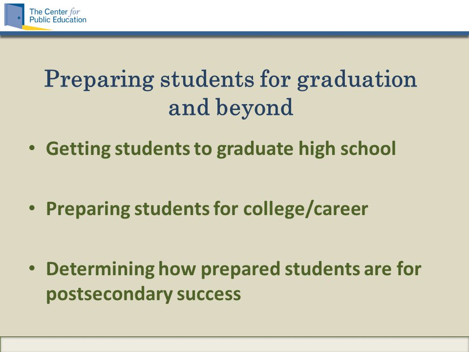 Preparing students for graduation and beyond Getting students to graduate high school Preparing students for college/career Determining how prepared students are for postsecondary success