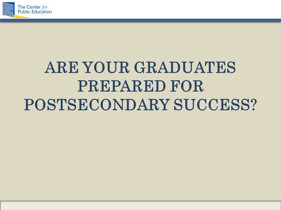 ARE YOUR GRADUATES PREPARED FOR POSTSECONDARY SUCCESS