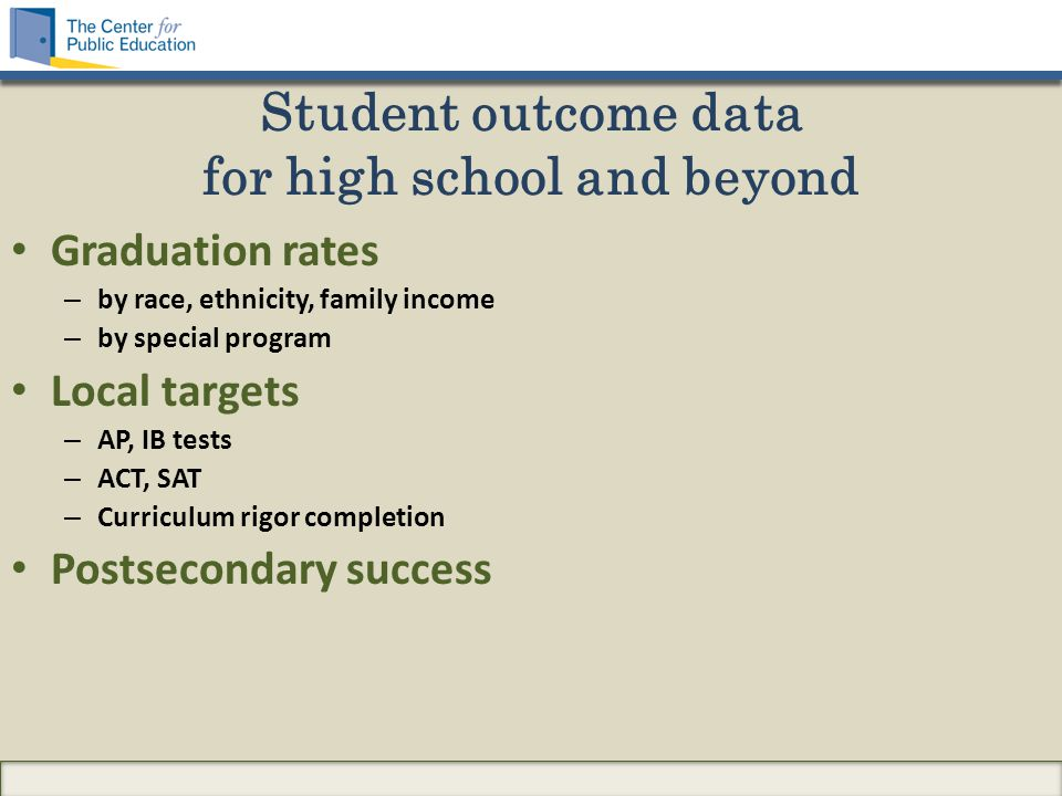 Student outcome data for high school and beyond Graduation rates – by race, ethnicity, family income – by special program Local targets – AP, IB tests – ACT, SAT – Curriculum rigor completion Postsecondary success
