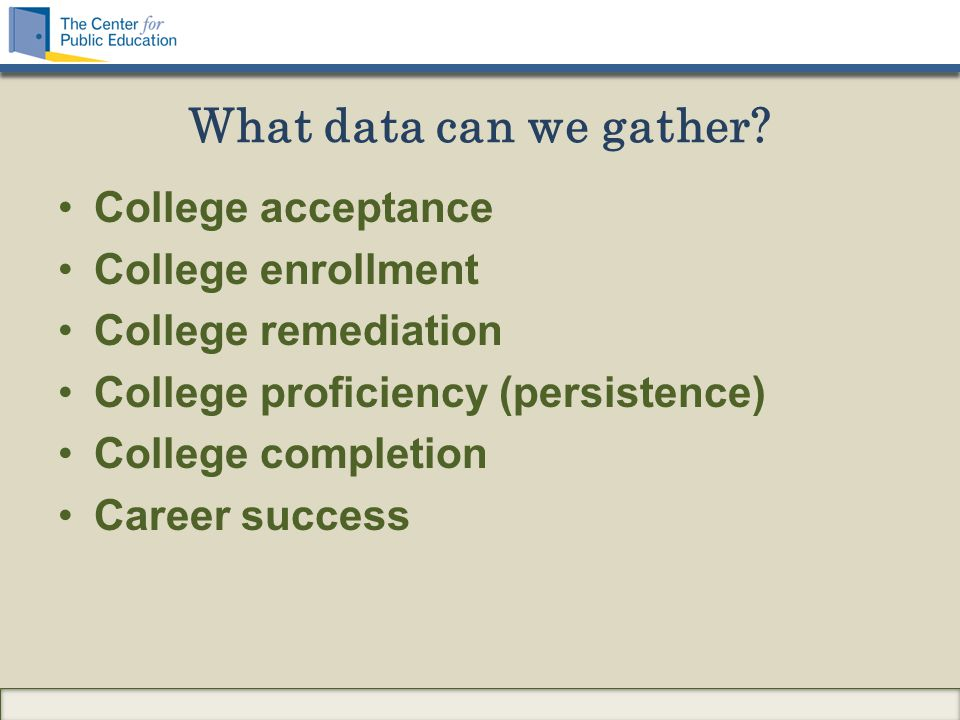College acceptance College enrollment College remediation College proficiency (persistence) College completion Career success What data can we gather