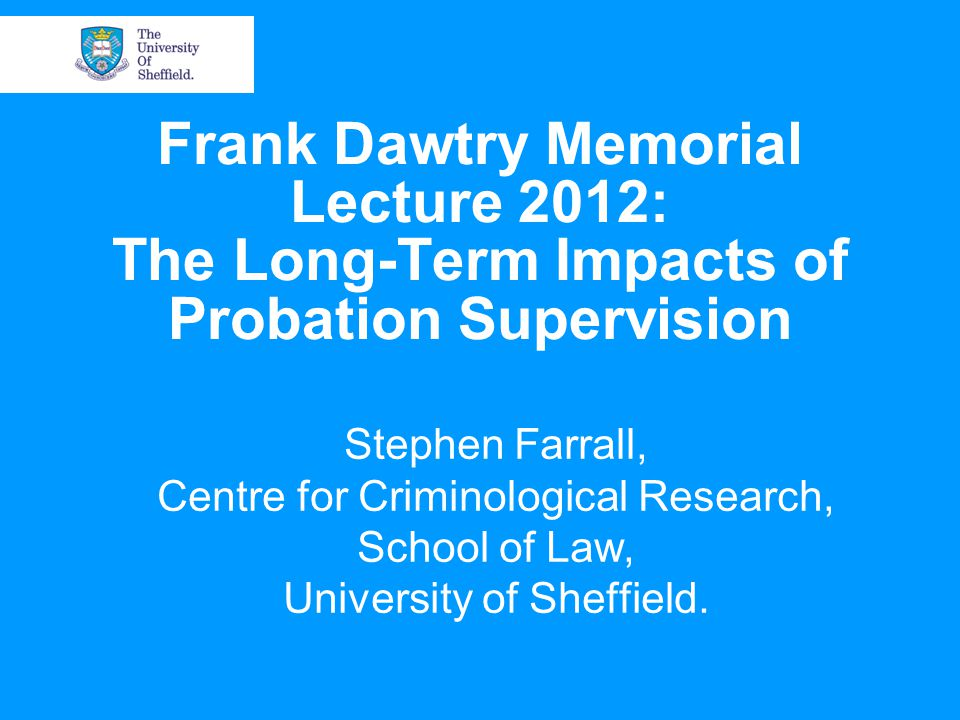 Frank Dawtry Memorial Lecture 2012: The Long-Term Impacts of Probation Supervision Stephen Farrall, Centre for Criminological Research, School of Law, University of Sheffield.