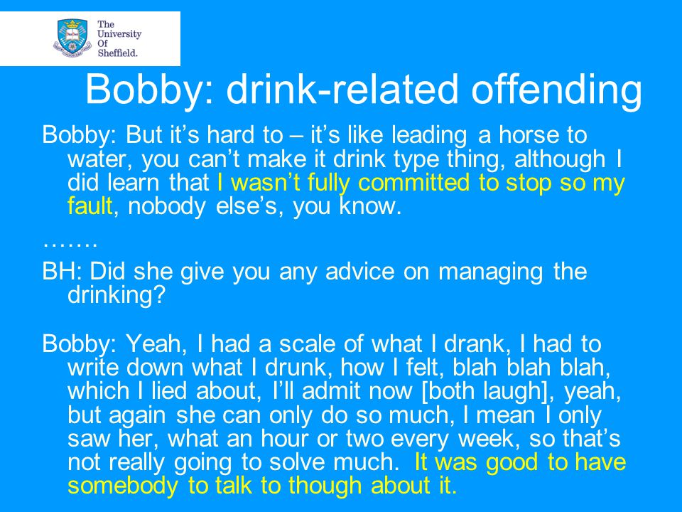 Bobby: drink-related offending Bobby: But it's hard to – it's like leading a horse to water, you can't make it drink type thing, although I did learn that I wasn't fully committed to stop so my fault, nobody else's, you know.