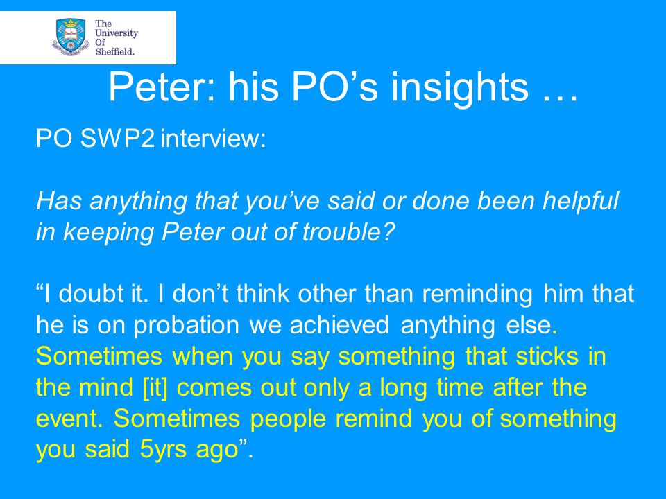 Peter: his PO's insights … PO SWP2 interview: Has anything that you've said or done been helpful in keeping Peter out of trouble.