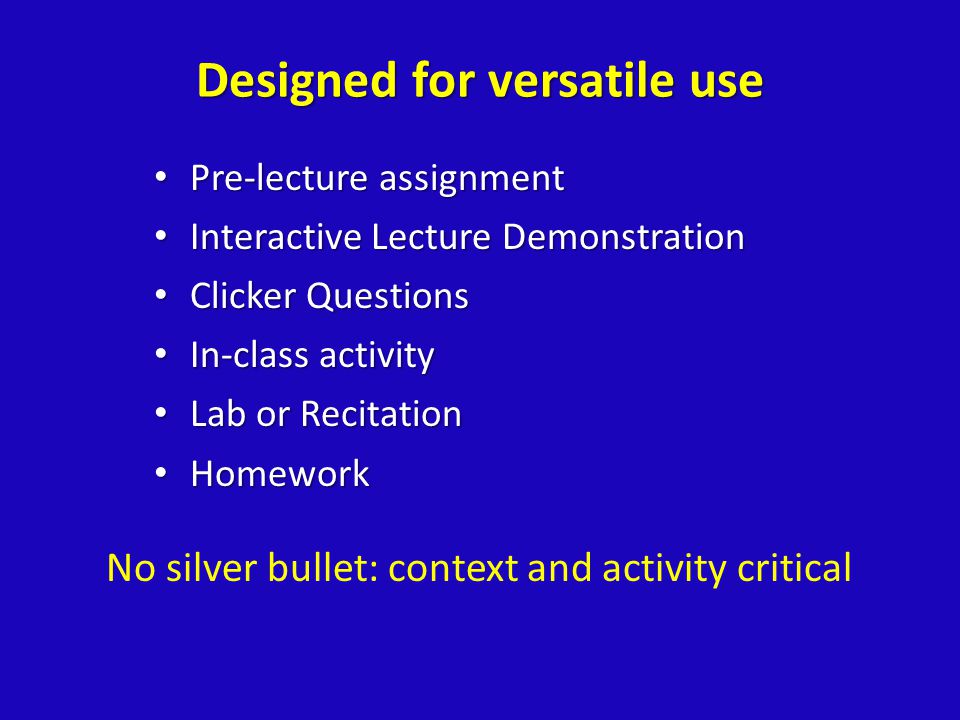 Designed for versatile use Pre-lecture assignment Pre-lecture assignment Interactive Lecture Demonstration Interactive Lecture Demonstration Clicker Questions Clicker Questions In-class activity In-class activity Lab or Recitation Lab or Recitation Homework Homework No silver bullet: context and activity critical