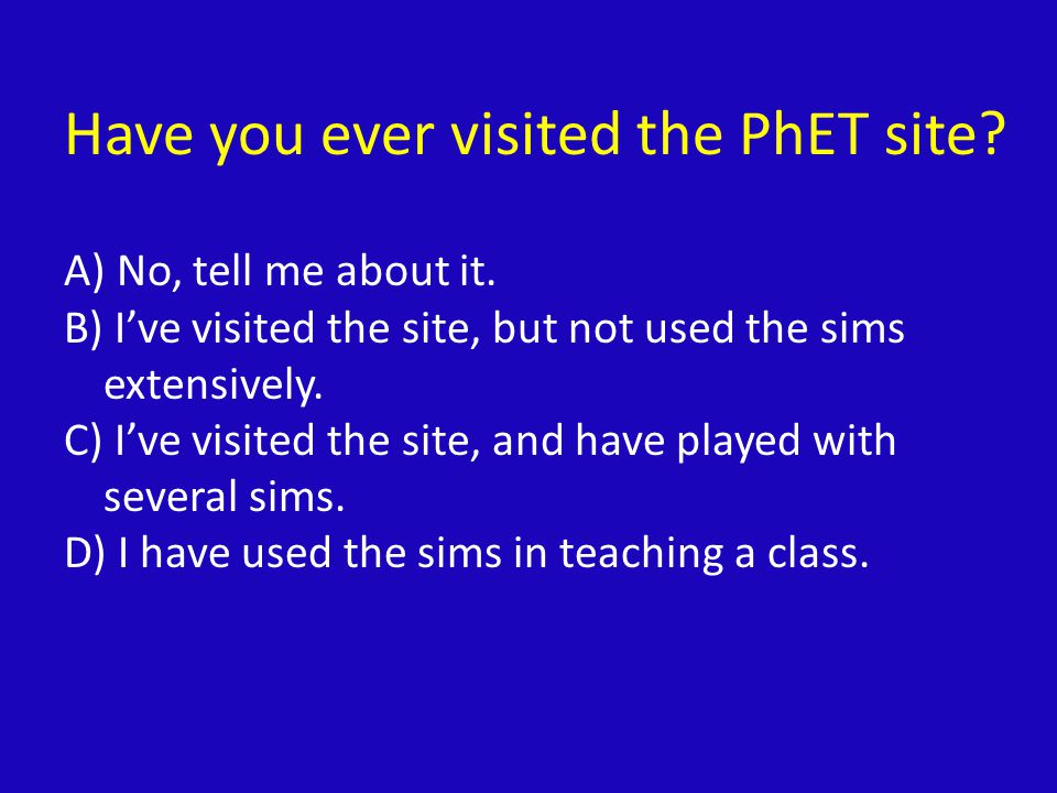 PhET Interactive Simulations Suite of >100 interactive simulations Physics, Chemistry, Math Expanding into biology, earth science Research-based and user-tested Free.