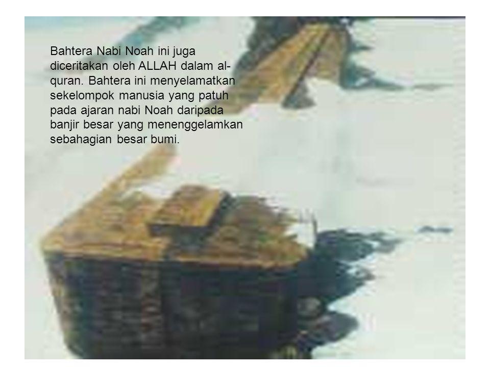 Bahtera Nabi Noah ini juga diceritakan oleh ALLAH dalam al- quran.