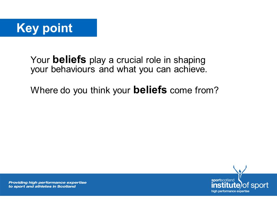 Key point Your beliefs play a crucial role in shaping your behaviours and what you can achieve. Where do you think your beliefs come from?