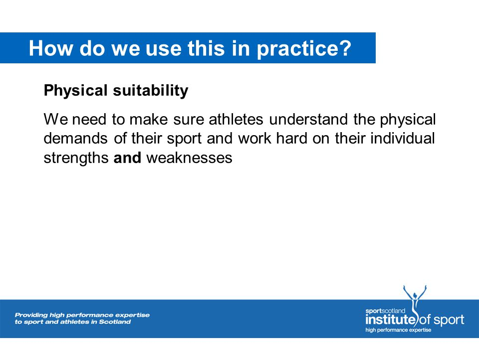 How do we use this in practice? Physical suitability We need to make sure athletes understand the physical demands of their sport and work hard on the