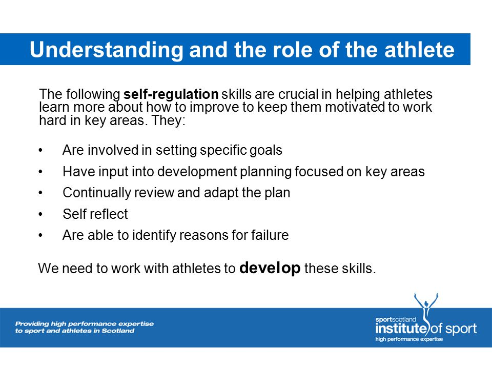 Understanding and the role of the athlete The following self-regulation skills are crucial in helping athletes learn more about how to improve to keep