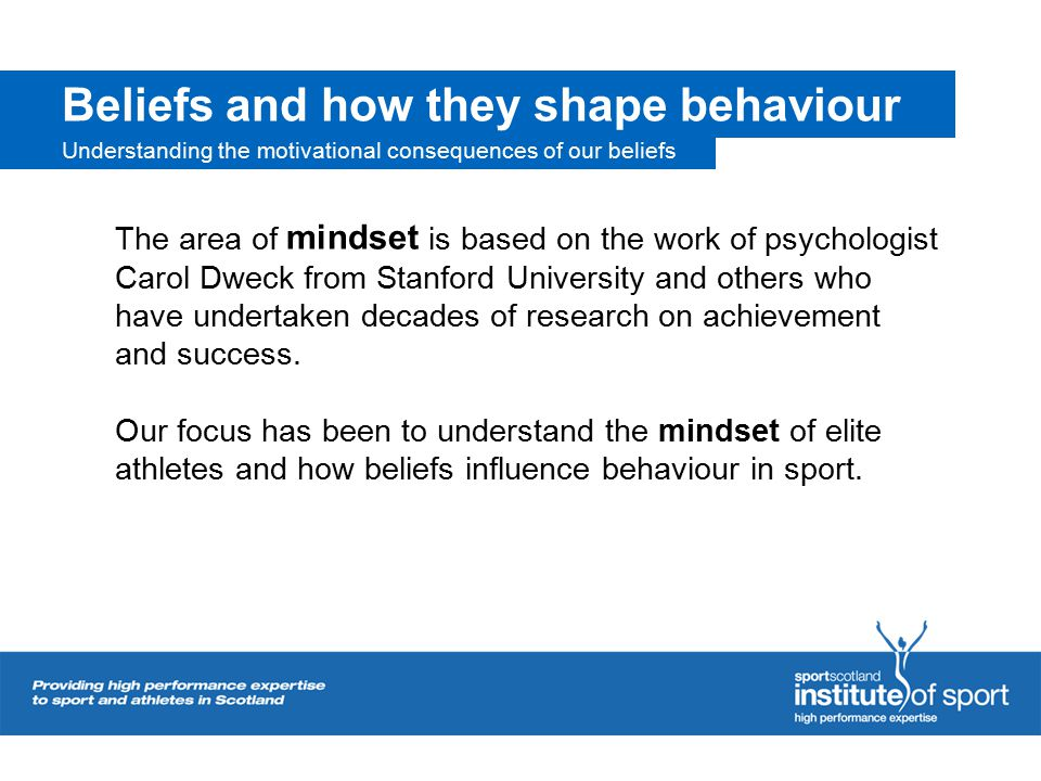 Beliefs and how they shape behaviour The area of mindset is based on the work of psychologist Carol Dweck from Stanford University and others who have undertaken decades of research on achievement and success.