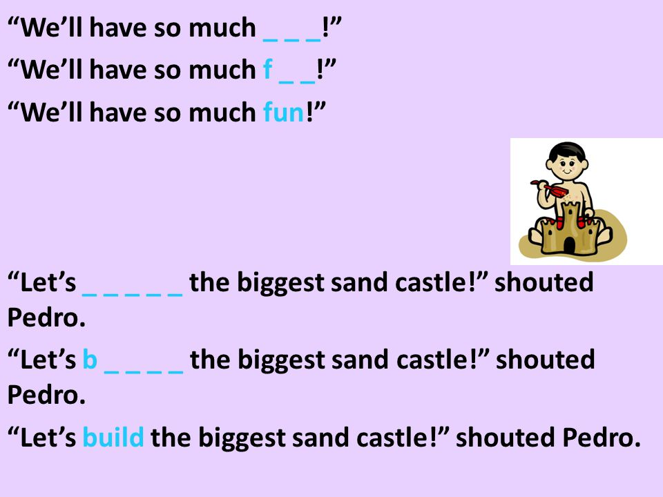We'll have so much _ _ _! We'll have so much f _ _! We'll have so much fun! Let's _ _ _ _ _ the biggest sand castle! shouted Pedro.