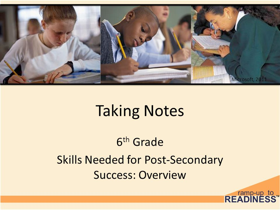 Taking Notes 6 th Grade Skills Needed for Post-Secondary Success: Overview Microsoft, 2011