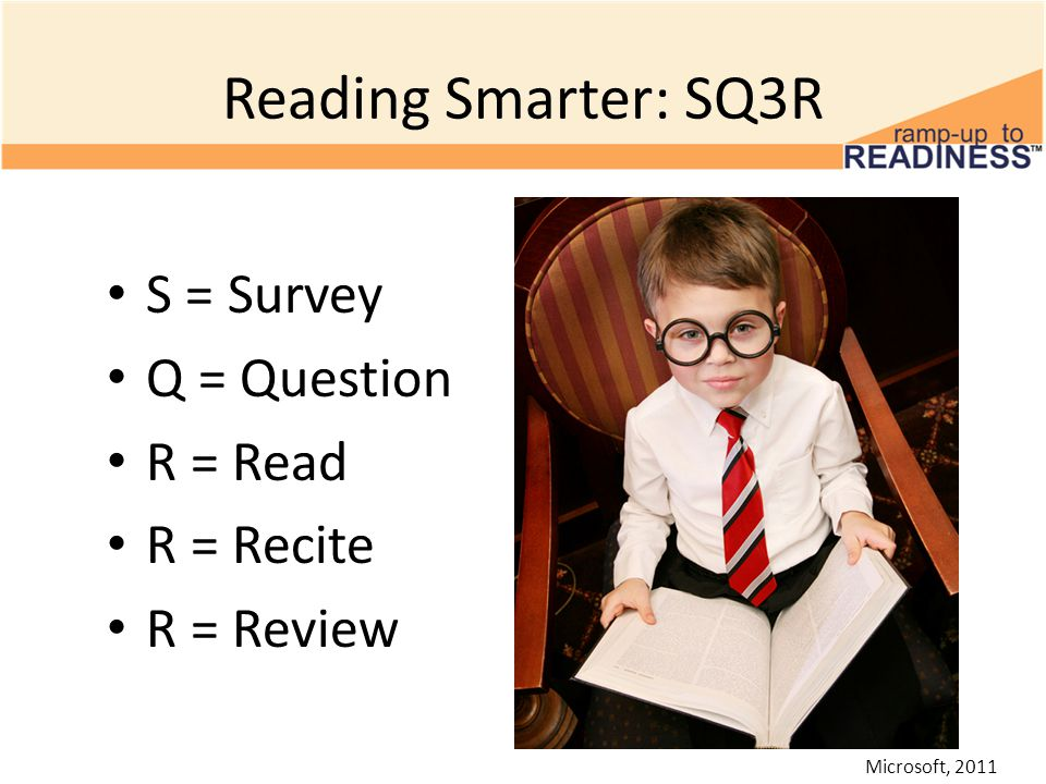 Reading Smarter: SQ3R S = Survey Q = Question R = Read R = Recite R = Review Microsoft, 2011