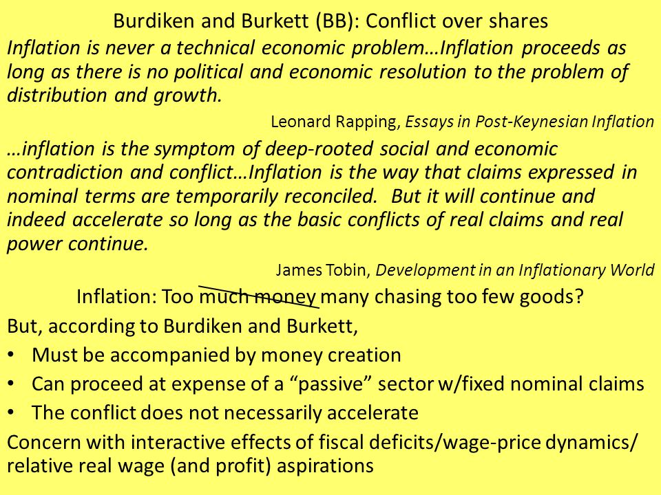Burdiken and Burkett (BB): Conflict over shares Wage as function of unemployment and expected inflation Unemployment as function of real wage Real wage as outcome of conflict – Ignore impact of inflation on union strike funds – Ignore impact of unemployment benefits on wage demands – Ignore impact of productivity on wage [productivity didn't vary much for them] – Ignore war of attrition over 8-hour day, the ultimate distributional issue For workers: Nominal wage growth demanded increases with – Real wage aspiration gap/expected inflation/employment rate For firms: Price increases with – Excess of real wage over target (based on target markup)/expected inflation For economy: unemployment increases with increase in real wage growth – Real wage growth increases or decreases with expected inflation Depends on relative strengths of worker and firm responses to expected inflation – Real wage growth decreases with increase in unemployment rate – Real wage growth decreases with lagged wage increase Lagged wage increase reduces worker aspiration gap and increases firm aspiration gap