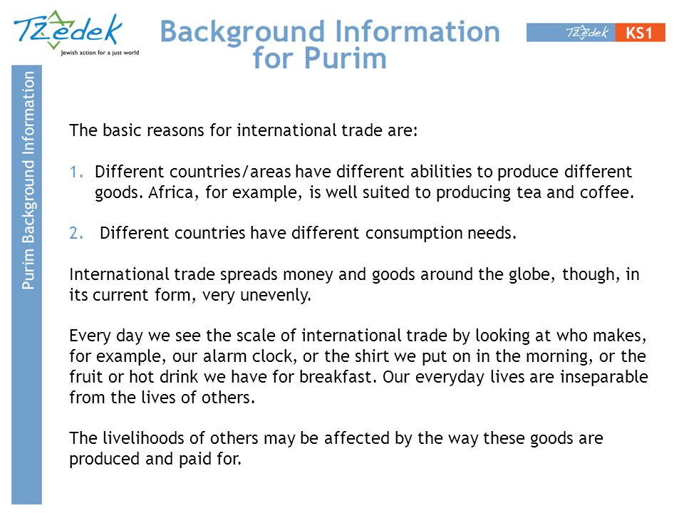 The basic reasons for international trade are: 1.Different countries/areas have different abilities to produce different goods. Africa, for example, i