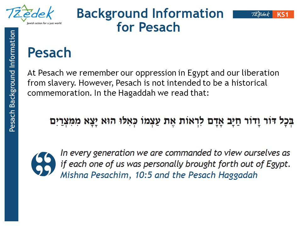At Pesach we remember our oppression in Egypt and our liberation from slavery. However, Pesach is not intended to be a historical commemoration. In th