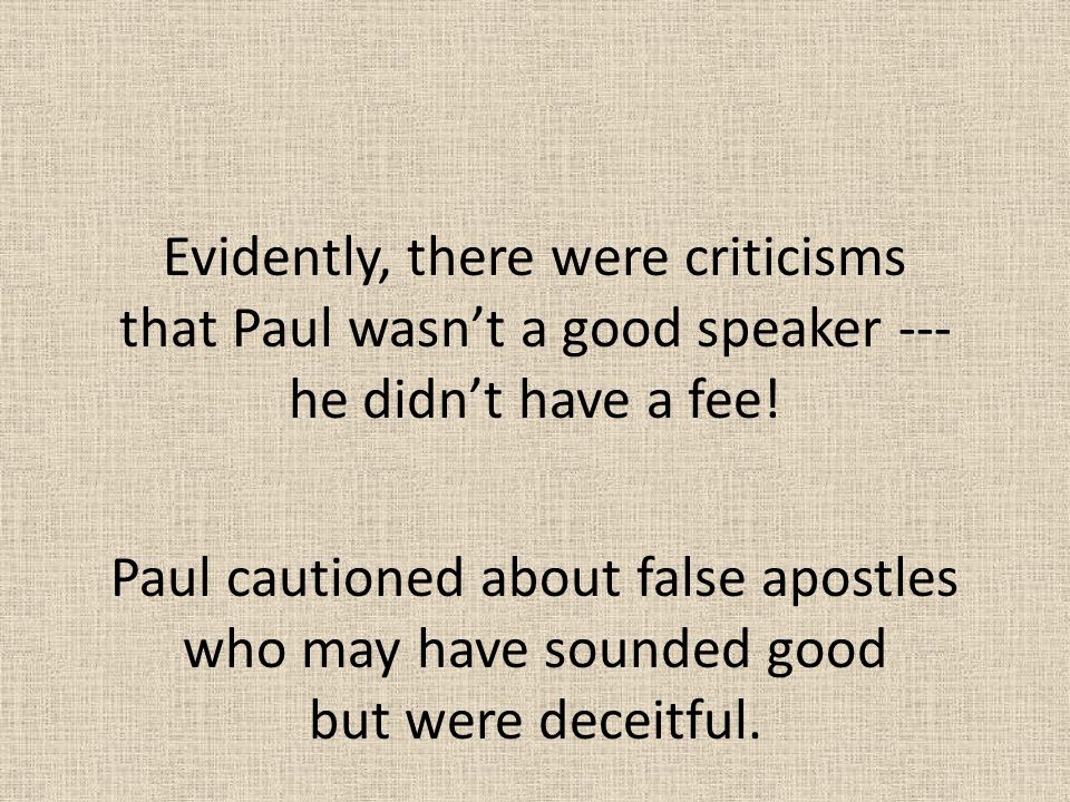 Evidently, there were criticisms that Paul wasn't a good speaker --- he didn't have a fee! Paul cautioned about false apostles who may have sounded go
