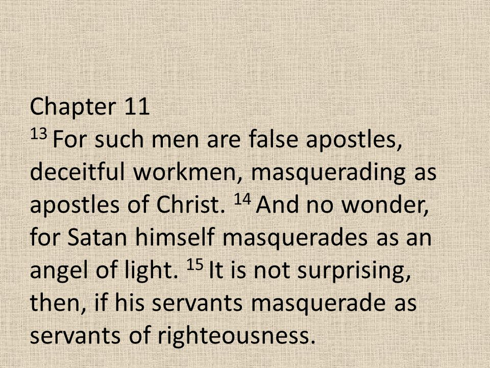 Chapter 11 13 For such men are false apostles, deceitful workmen, masquerading as apostles of Christ. 14 And no wonder, for Satan himself masquerades