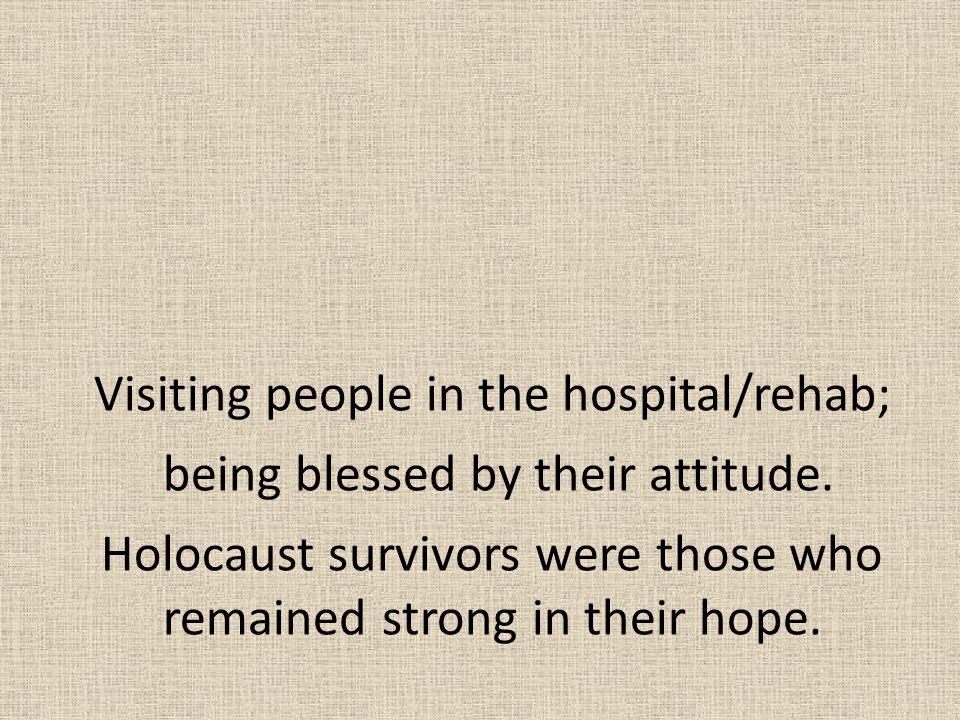 Visiting people in the hospital/rehab; being blessed by their attitude. Holocaust survivors were those who remained strong in their hope.