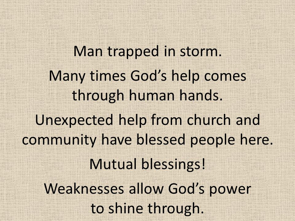 Man trapped in storm. Many times God's help comes through human hands. Unexpected help from church and community have blessed people here. Mutual bles
