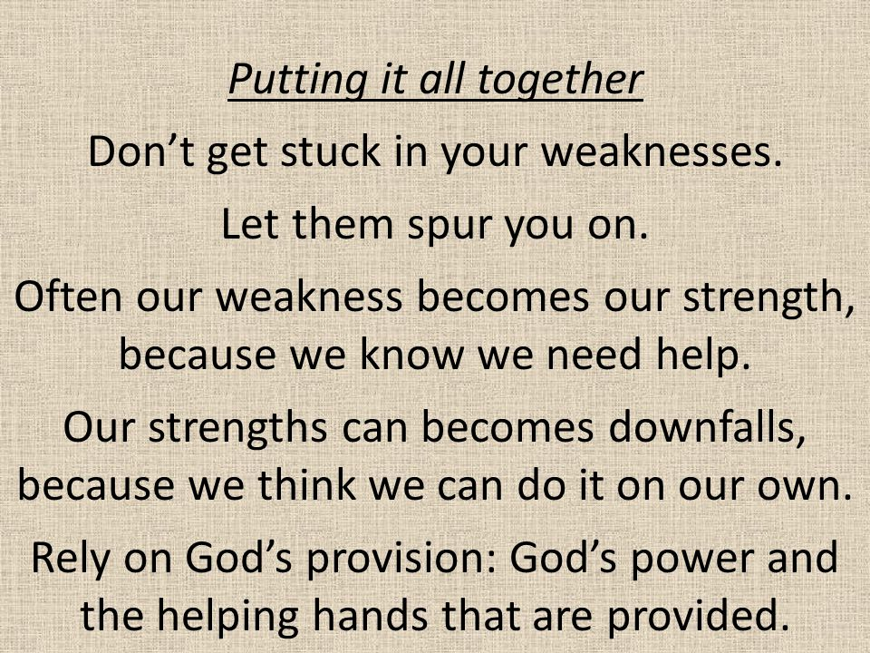 Putting it all together Don't get stuck in your weaknesses. Let them spur you on. Often our weakness becomes our strength, because we know we need hel