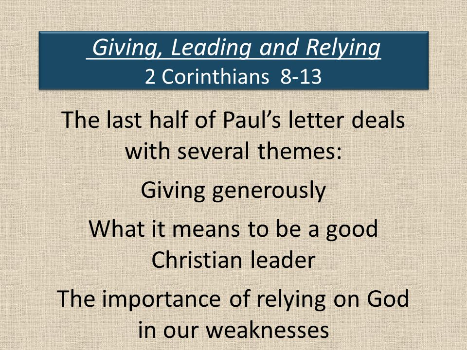 Giving, Leading and Relying 2 Corinthians 8-13 The last half of Paul's letter deals with several themes: Giving generously What it means to be a good