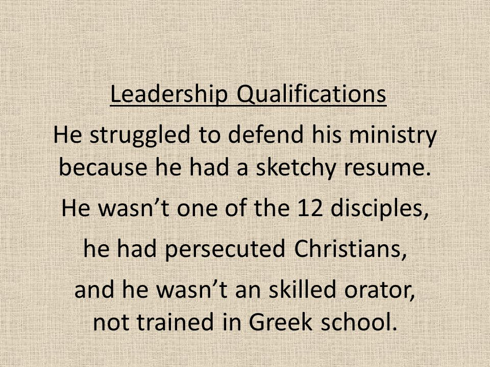 Leadership Qualifications He struggled to defend his ministry because he had a sketchy resume. He wasn't one of the 12 disciples, he had persecuted Ch