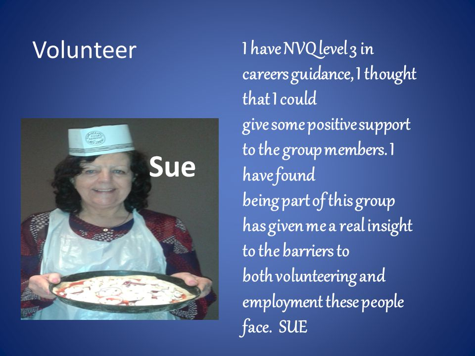 Sue I have NVQ level 3 in careers guidance, I thought that I could give some positive support to the group members. I have found being part of this gr