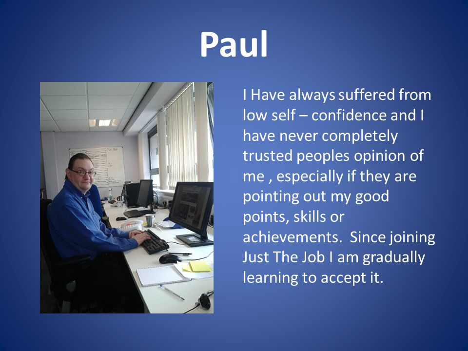 Paul I Have always suffered from low self – confidence and I have never completely trusted peoples opinion of me, especially if they are pointing out