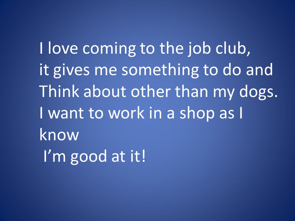 I love coming to the job club, it gives me something to do and Think about other than my dogs. I want to work in a shop as I know I'm good at it!