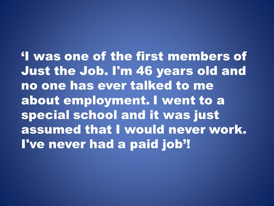 'I was one of the first members of Just the Job. I'm 46 years old and no one has ever talked to me about employment. I went to a special school and it